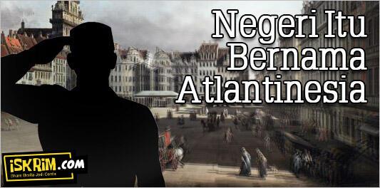 Negeri Itu Bernama Atlantinesia (Bangkitlah!)