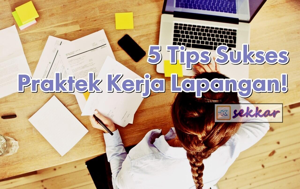 5 Tips Sukses Praktek Kerja Lapangan!