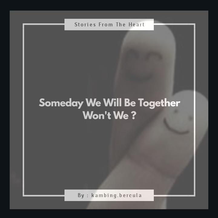 Someday We Will Be Together. Won't We ?