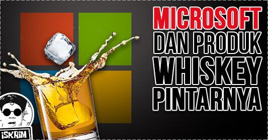Bukan Hoax, Microsoft Mulai Banting Stir Usaha Whiskey! Ternyata Ini Alasanya