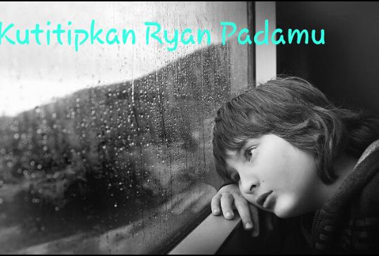 Kutitipkan Ryan Padamu [Cerpen]