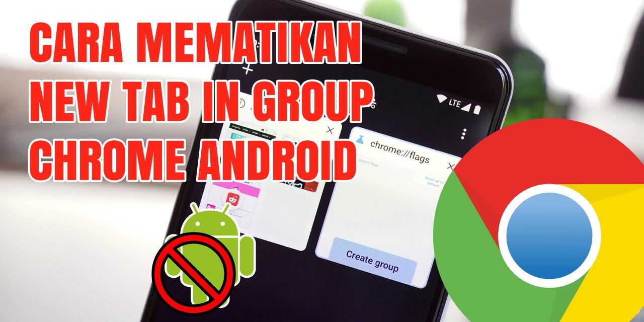 Cara Mematikan Fitur New Tab in Group di Browser Chrome Android Terbaru