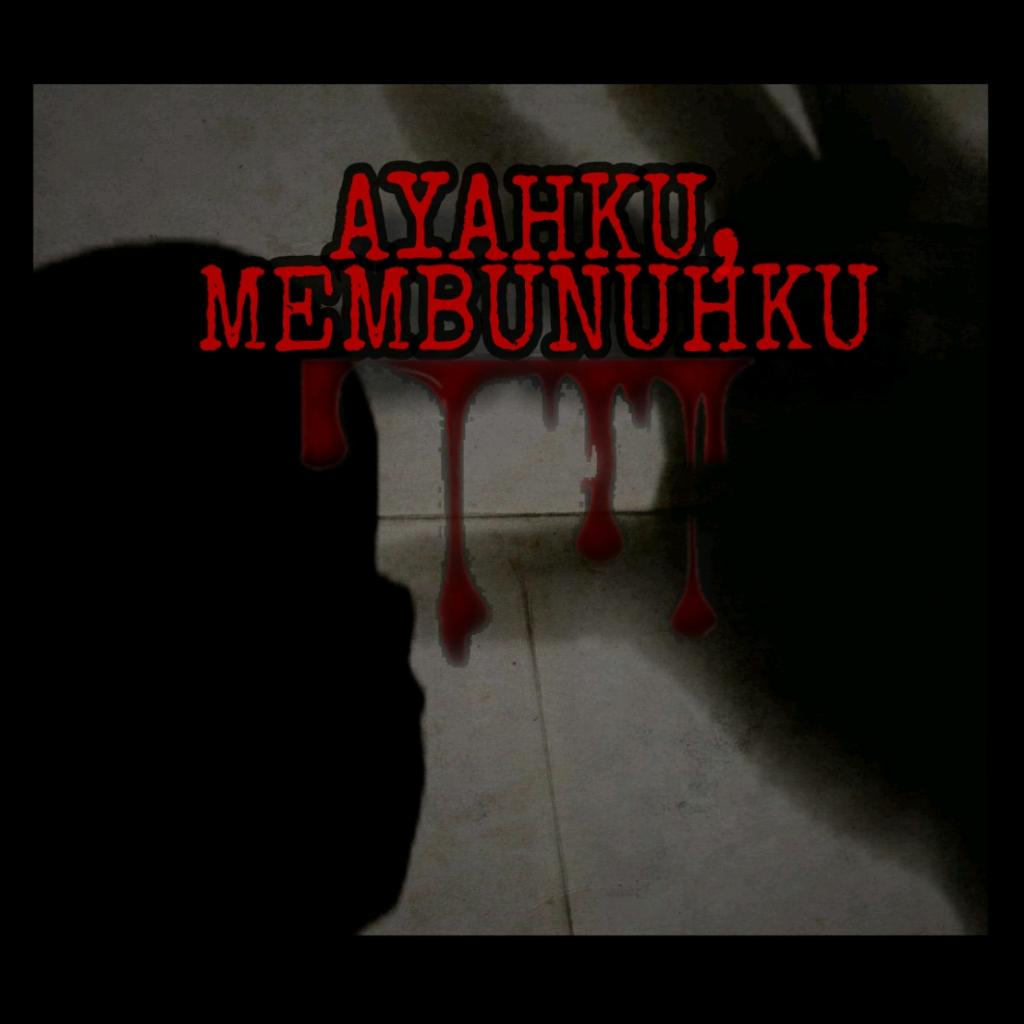 AYAHKU, MEMBUNUHKU
